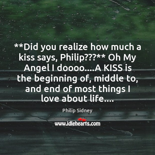 **Did you realize how much a kiss says, Philip???** Oh My Angel Philip Sidney Picture Quote