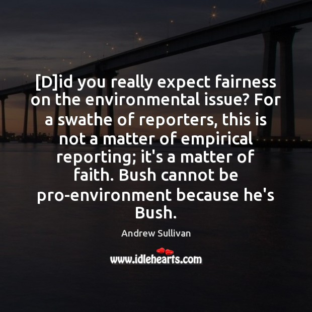 [D]id you really expect fairness on the environmental issue? For a Andrew Sullivan Picture Quote