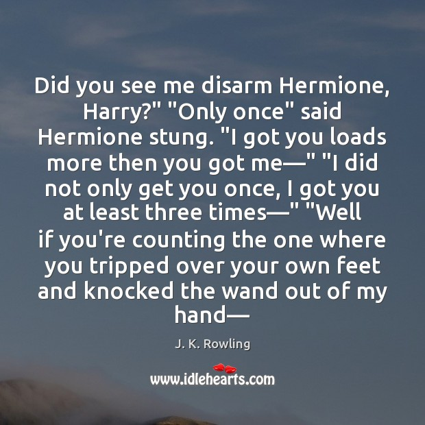 "Image, Did you see me disarm Hermione, Harry?"" ""Only once"" said Hermione stung. """