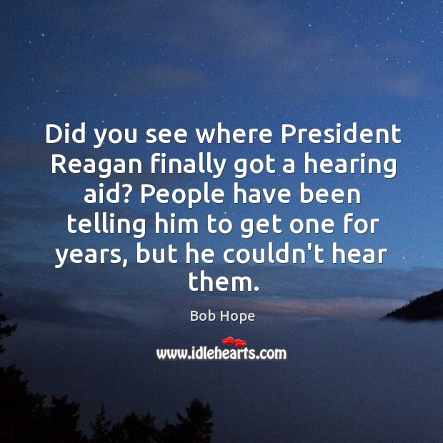 Did you see where President Reagan finally got a hearing aid? People Image