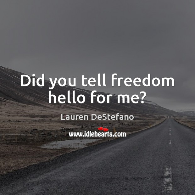 Did you tell freedom hello for me? Image