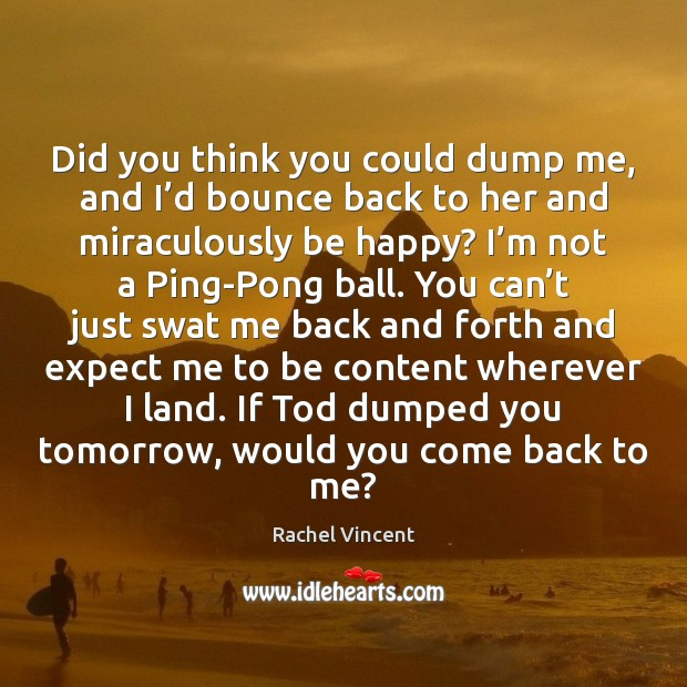 Did you think you could dump me, and I'd bounce back Rachel Vincent Picture Quote
