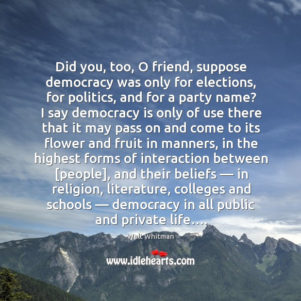 Did you, too, o friend, suppose democracy was only for elections, for politics Image