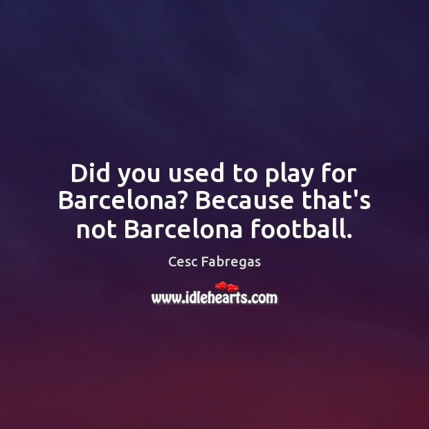 Did you used to play for Barcelona? Because that's not Barcelona football. Cesc Fabregas Picture Quote