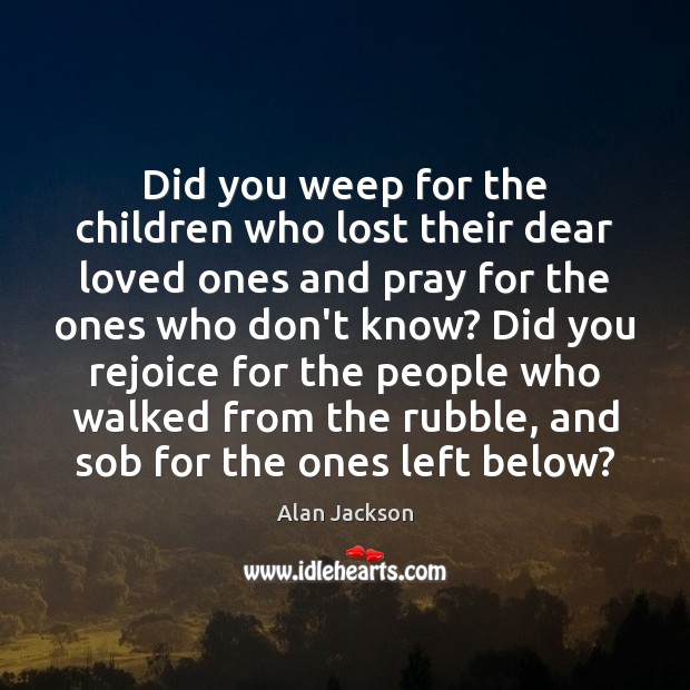 Did you weep for the children who lost their dear loved ones Image