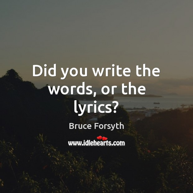 Did you write the words, or the lyrics? Bruce Forsyth Picture Quote