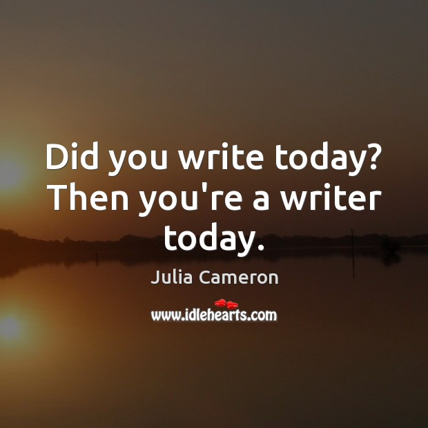 Image, Did you write today? Then you're a writer today.