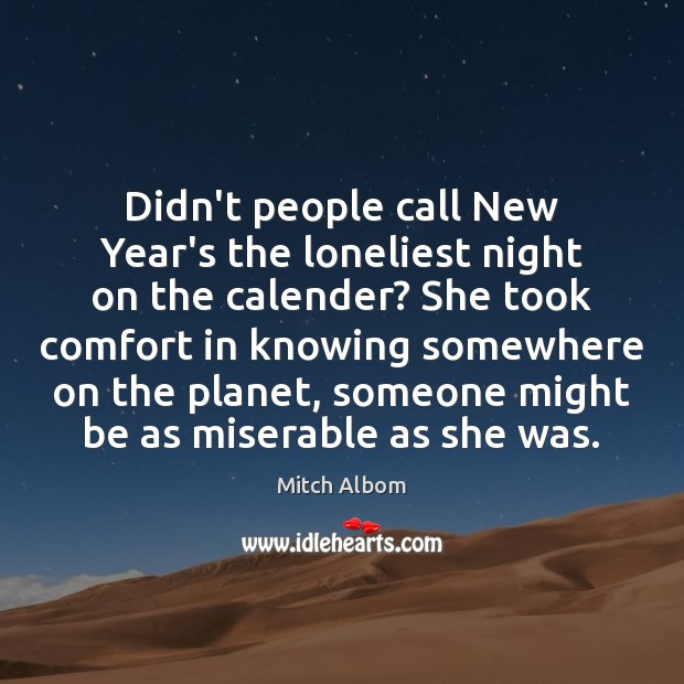 Didn't people call New Year's the loneliest night on the calender? She Mitch Albom Picture Quote