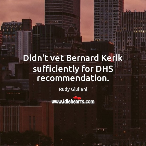 Didn't vet Bernard Kerik sufficiently for DHS recommendation. Rudy Giuliani Picture Quote