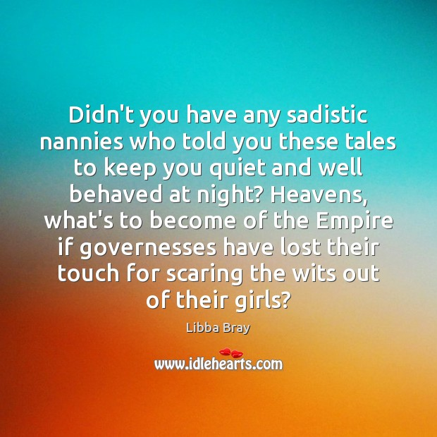 Didn't you have any sadistic nannies who told you these tales to Libba Bray Picture Quote