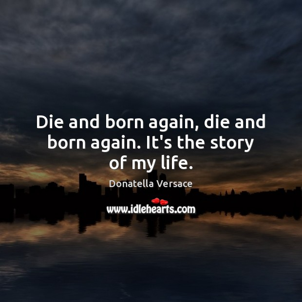 Image, Die and born again, die and born again. It's the story of my life.