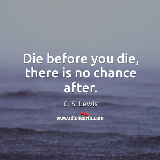 Die before you die, there is no chance after. Image
