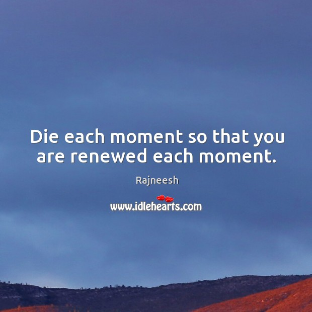 Die each moment so that you are renewed each moment. Image