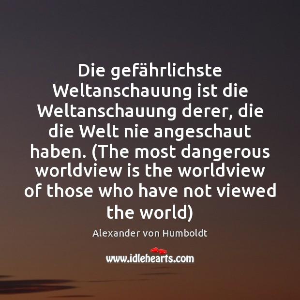Image, Die gefährlichste Weltanschauung ist die Weltanschauung derer, die die Welt nie