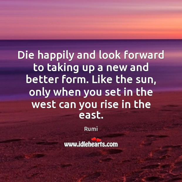 Die happily and look forward to taking up a new and better Image