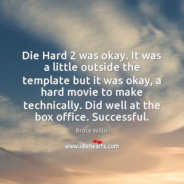 Die Hard 2 was okay. It was a little outside the template but Bruce Willis Picture Quote