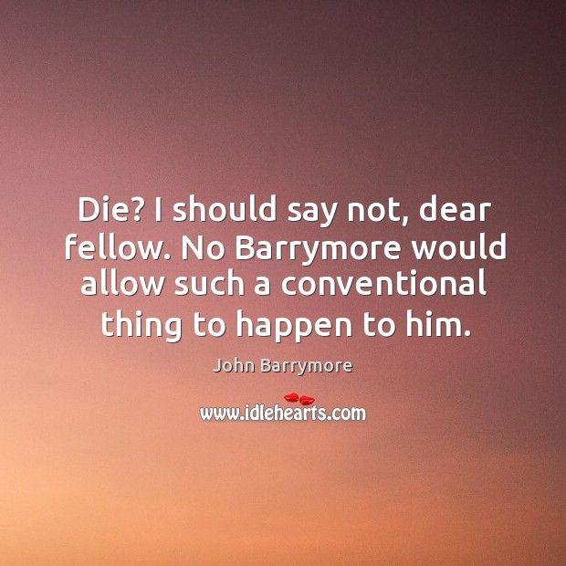 Die? I should say not, dear fellow. No barrymore would allow such a conventional thing to happen to him. Image