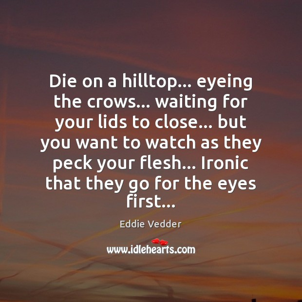 Die on a hilltop… eyeing the crows… waiting for your lids to Image