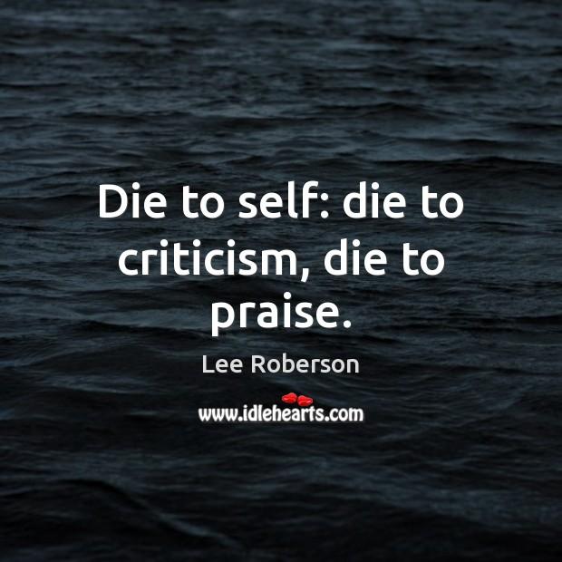Die to self: die to criticism, die to praise. Praise Quotes Image