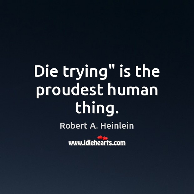 """Die trying"""" is the proudest human thing. Robert A. Heinlein Picture Quote"""