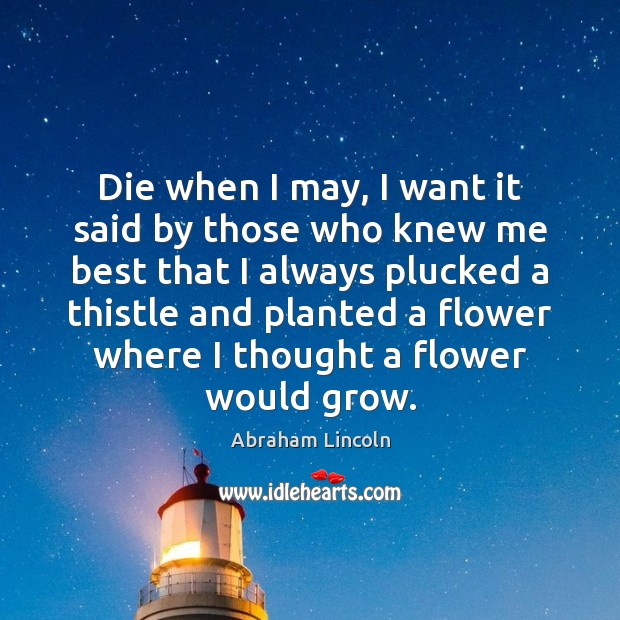 Image, Die when I may, I want it said by those who knew me best that I always plucked a thistle