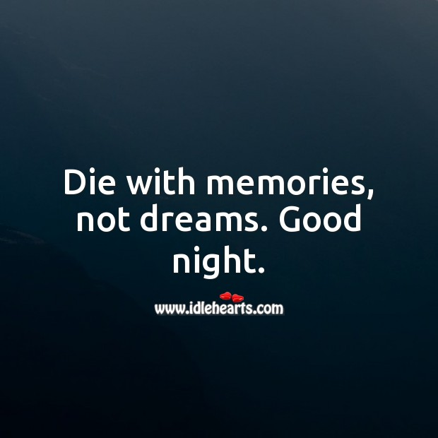 Die with memories, not dreams. Good night. Good Night Quotes Image