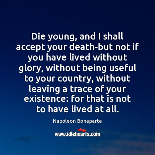 Die young, and I shall accept your death-but not if you have Napoleon Bonaparte Picture Quote