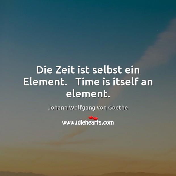 Die Zeit ist selbst ein Element.   Time is itself an element. Johann Wolfgang von Goethe Picture Quote