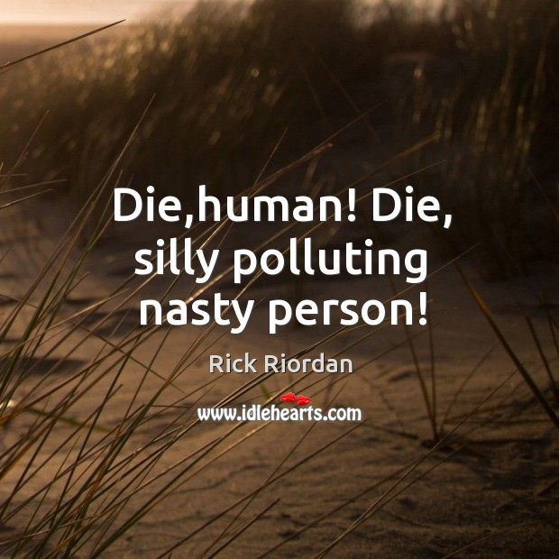 Die,human! Die, silly polluting nasty person! Rick Riordan Picture Quote