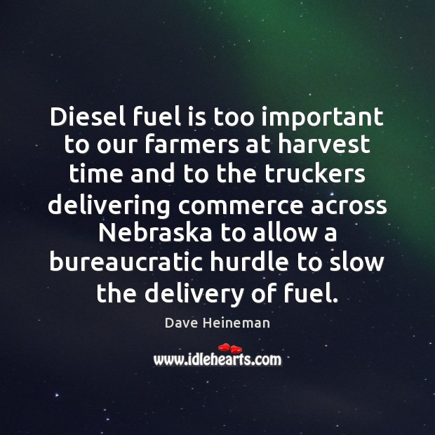 Diesel fuel is too important to our farmers at harvest time and Dave Heineman Picture Quote