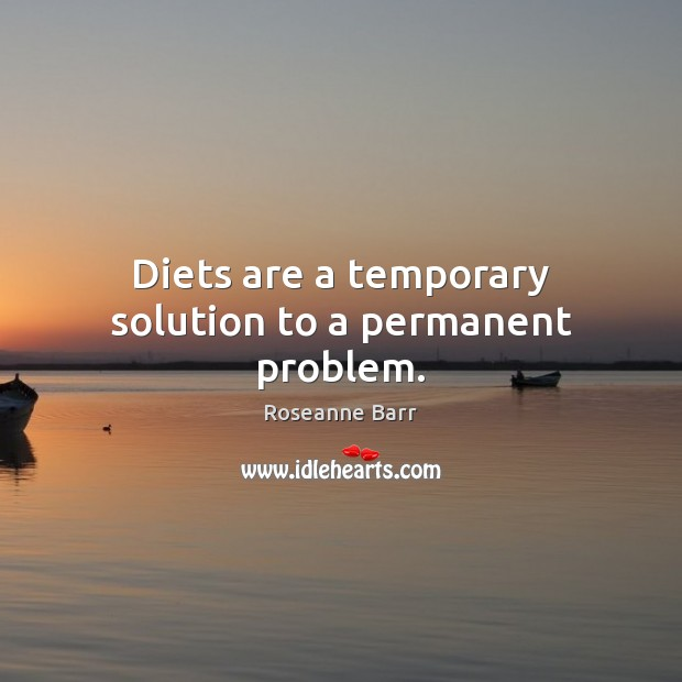 Diets are a temporary solution to a permanent problem. Roseanne Barr Picture Quote