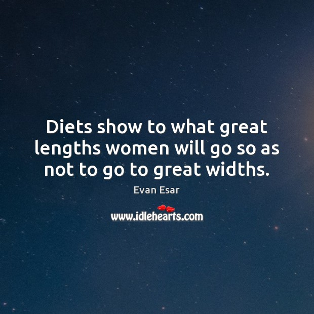 Diets show to what great lengths women will go so as not to go to great widths. Evan Esar Picture Quote
