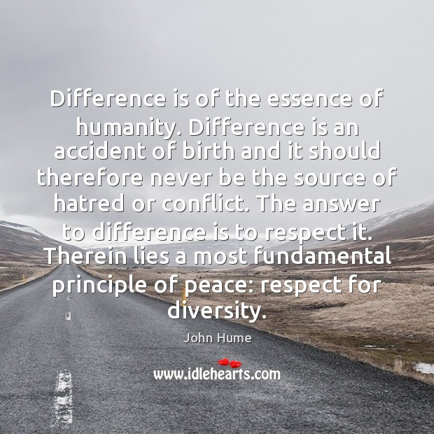 Difference is of the essence of humanity. Difference is an accident of John Hume Picture Quote