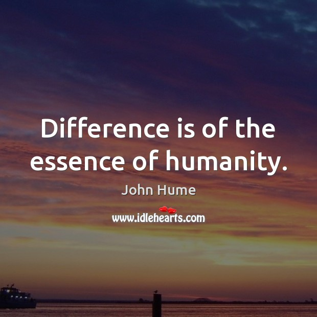 Difference is of the essence of humanity. John Hume Picture Quote