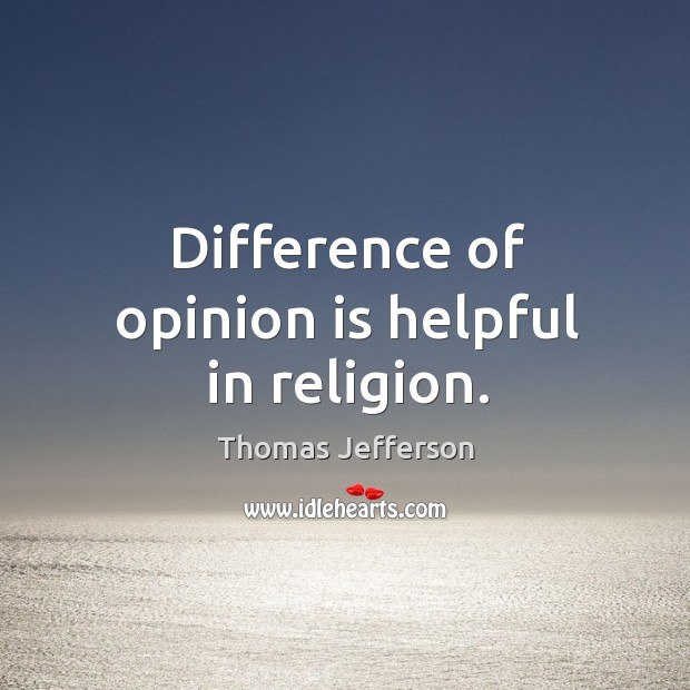 Difference of opinion is helpful in religion. Image