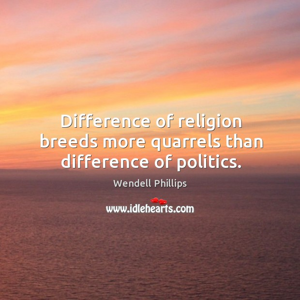 Difference of religion breeds more quarrels than difference of politics. Image