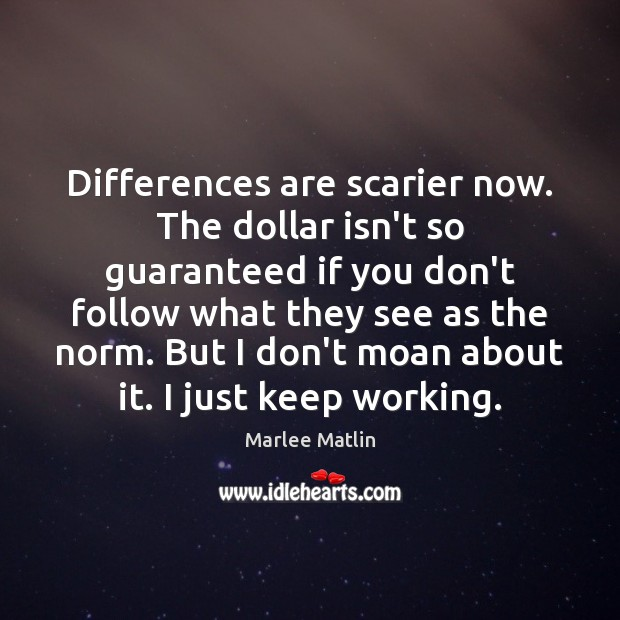 Differences are scarier now. The dollar isn't so guaranteed if you don't Marlee Matlin Picture Quote