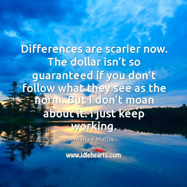 Differences are scarier now. The dollar isn't so guaranteed if you don't follow what they see as the norm. Marlee Matlin Picture Quote