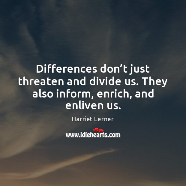Image, Differences don't just threaten and divide us. They also inform, enrich, and enliven us.