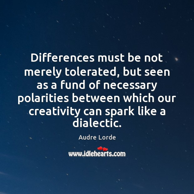 Differences must be not merely tolerated, but seen as a fund of Audre Lorde Picture Quote