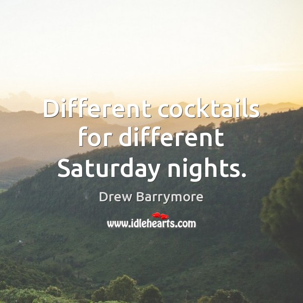 Different cocktails for different Saturday nights. Drew Barrymore Picture Quote
