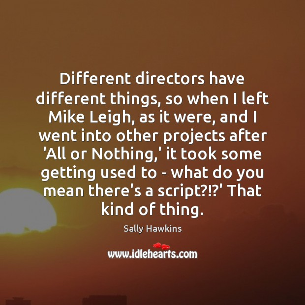 Different directors have different things, so when I left Mike Leigh, as Image