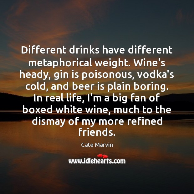 Different drinks have different metaphorical weight. Wine's heady, gin is poisonous, vodka's Cate Marvin Picture Quote