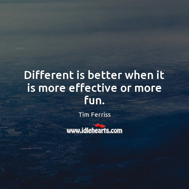 Different is better when it is more effective or more fun. Image