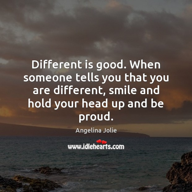 Different is good. When someone tells you that you are different, smile Proud Quotes Image