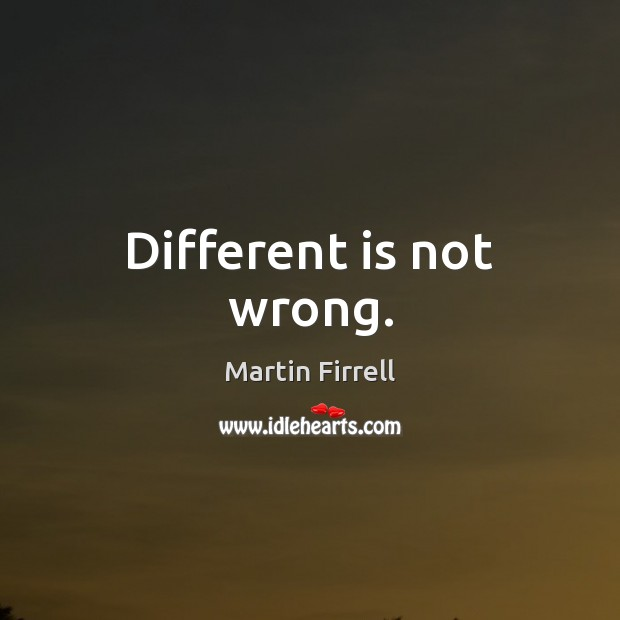 Different is not wrong. Martin Firrell Picture Quote