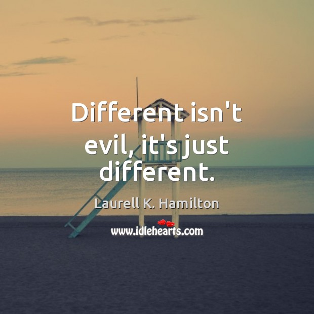 Different isn't evil, it's just different. Image