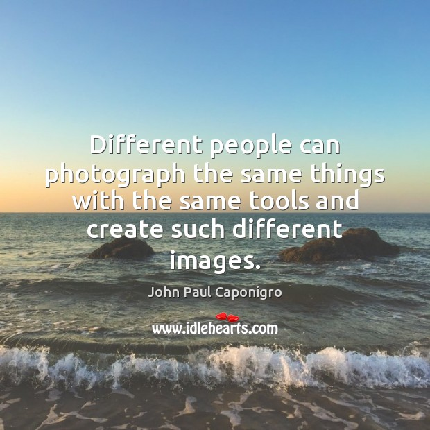 Different people can photograph the same things with the same tools and Image
