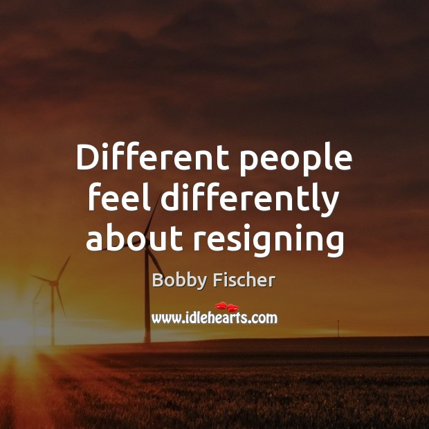 Different people feel differently about resigning Bobby Fischer Picture Quote