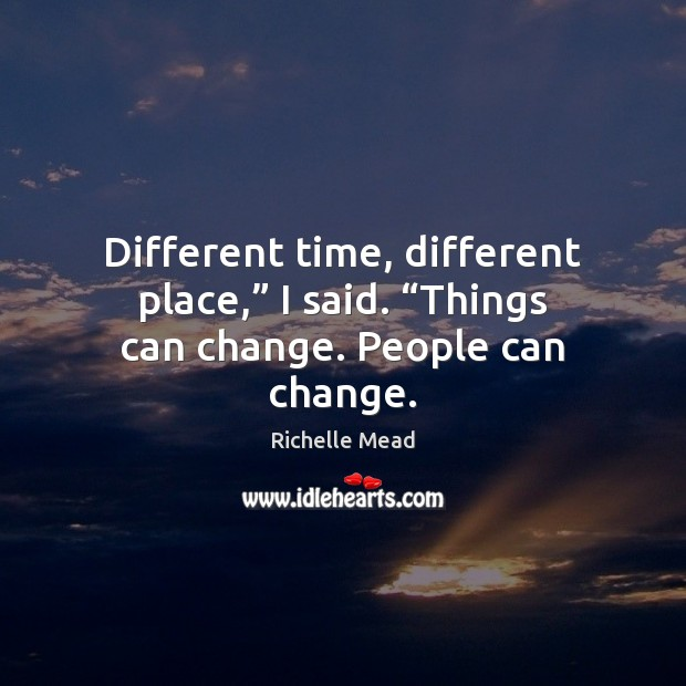 """Image, Different time, different place,"""" I said. """"Things can change. People can change."""